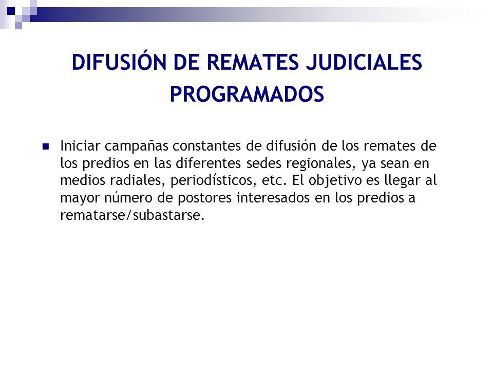 DIFUSIÓN DE REMATES JUDICIALES PROGRAMADOS Iniciar campañas constantes de difusión de los remates de los predios en las diferentes sedes regionales, y