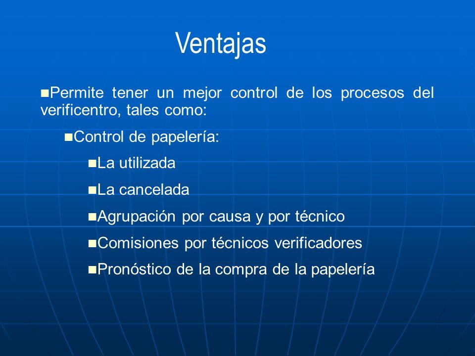 Ventajas Permite tener un mejor control de los procesos del verificentro, tales como: Control de papelería: La utilizada La cancelada Agrupación por c