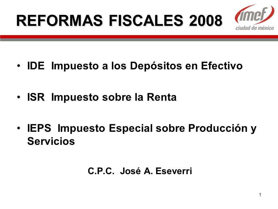 1 REFORMAS FISCALES 2008 IDE Impuesto a los Depósitos en Efectivo ISR Impuesto sobre la Renta IEPS Impuesto Especial sobre Producción y Servicios C.P.