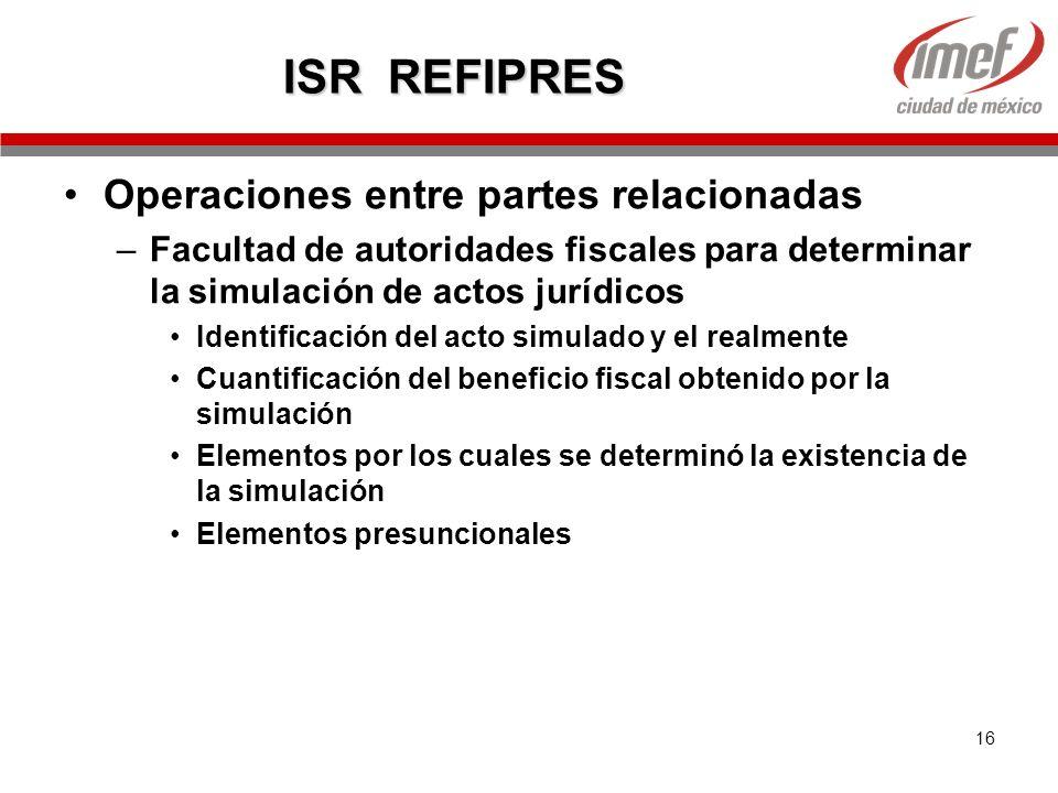 16 ISR REFIPRES Operaciones entre partes relacionadas –Facultad de autoridades fiscales para determinar la simulación de actos jurídicos Identificació