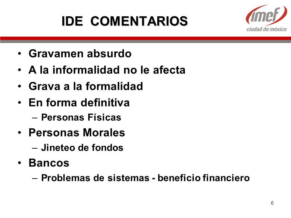 6 IDE COMENTARIOS Gravamen absurdo A la informalidad no le afecta Grava a la formalidad En forma definitiva –Personas Físicas Personas Morales –Jinete