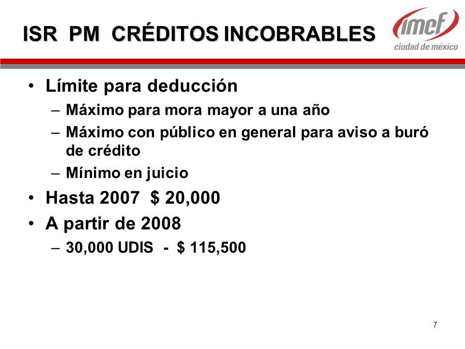 7 ISR PM CRÉDITOS INCOBRABLES Límite para deducción –Máximo para mora mayor a una año –Máximo con público en general para aviso a buró de crédito –Mín