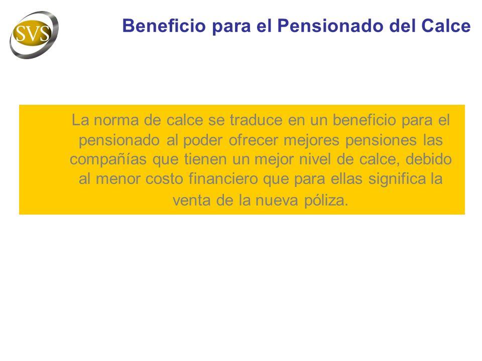 La norma de calce se traduce en un beneficio para el pensionado al poder ofrecer mejores pensiones las compañías que tienen un mejor nivel de calce, debido al menor costo financiero que para ellas significa la venta de la nueva póliza.