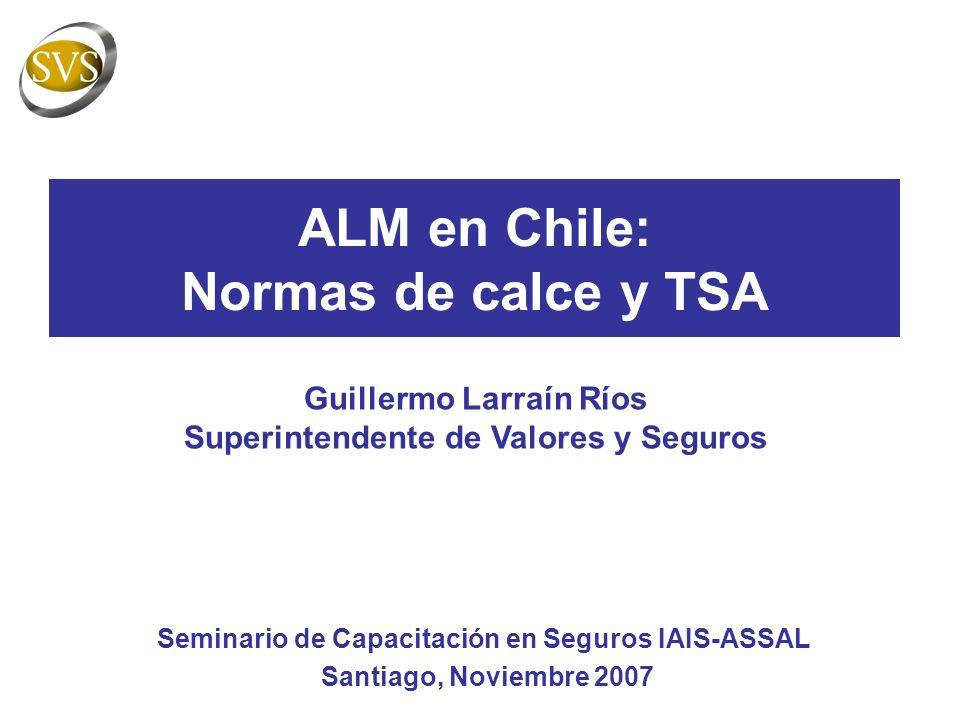 ALM en Chile: Normas de calce y TSA Seminario de Capacitación en Seguros IAIS-ASSAL Santiago, Noviembre 2007 Guillermo Larraín Ríos Superintendente de Valores y Seguros