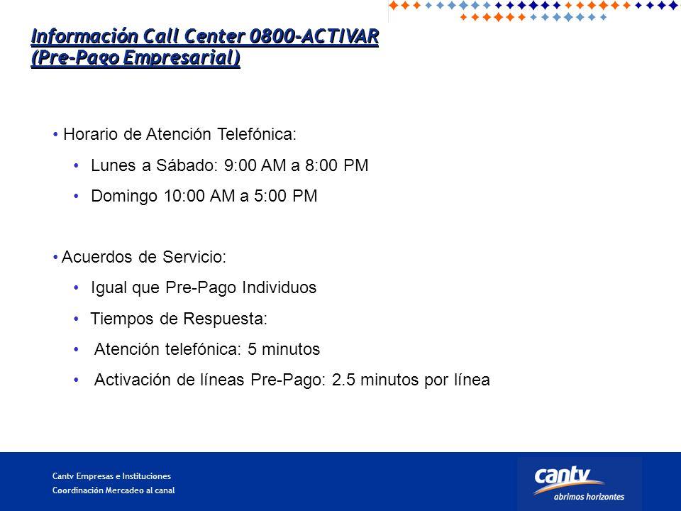 Cantv Empresas e Instituciones Coordinación Mercadeo al canal Horario de Atención Telefónica: Lunes a Sábado: 9:00 AM a 8:00 PM Domingo 10:00 AM a 5:00 PM Acuerdos de Servicio: Igual que Pre-Pago Individuos Tiempos de Respuesta: Atención telefónica: 5 minutos Activación de líneas Pre-Pago: 2.5 minutos por línea Información Call Center 0800-ACTIVAR (Pre-Pago Empresarial) Información Call Center 0800-ACTIVAR (Pre-Pago Empresarial)