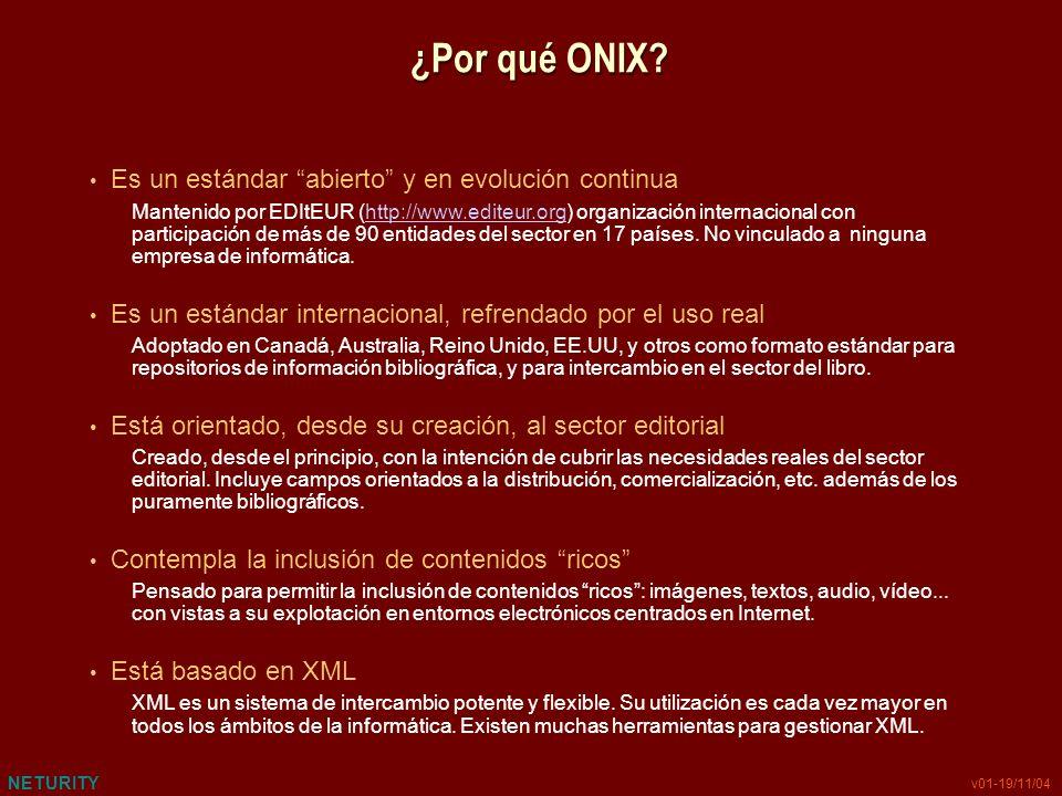 NETURITY v01-19/11/04 ¿Por qué ONIX? Es un estándar abierto y en evolución continua Mantenido por EDItEUR (http://www.editeur.org) organización intern