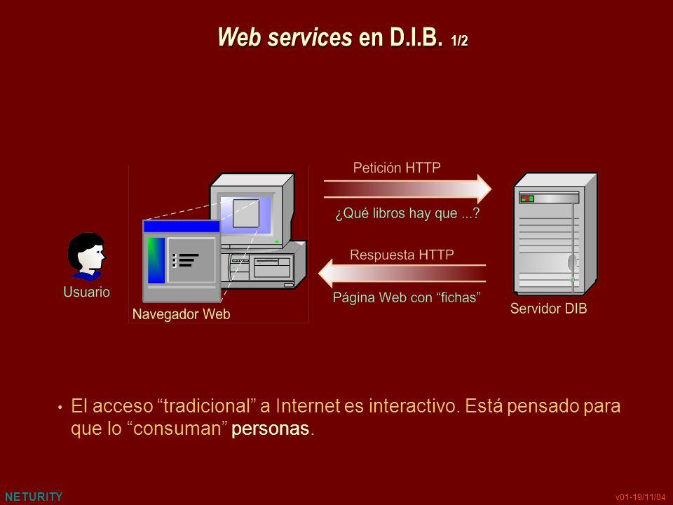 NETURITY v01-19/11/04 Web services en D.I.B. 1/2 El acceso tradicional a Internet es interactivo. Está pensado para que lo consuman personas.