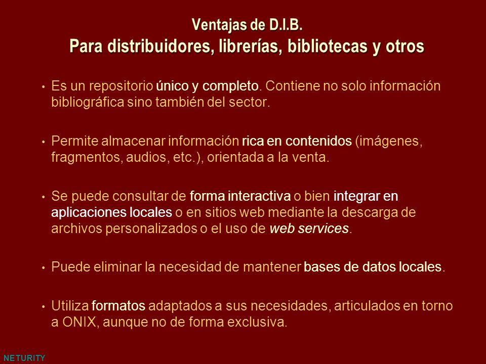 NETURITY Ventajas de D.I.B. Para distribuidores, librerías, bibliotecas y otros Es un repositorio único y completo. Contiene no solo información bibli
