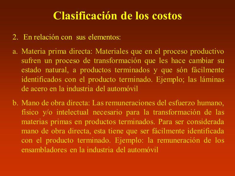 Clasificación de los costos 2. En relación con sus elementos: a.Materia prima directa: Materiales que en el proceso productivo sufren un proceso de tr