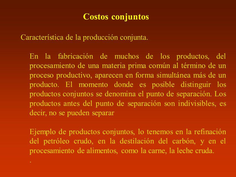 Costos conjuntos Característica de la producción conjunta. En la fabricación de muchos de los productos, del procesamiento de una materia prima común