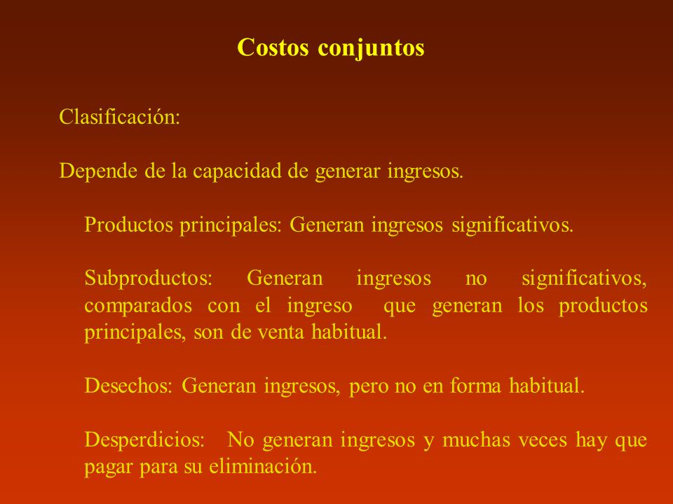 Costos conjuntos Clasificación: Depende de la capacidad de generar ingresos. Productos principales: Generan ingresos significativos. Subproductos: Gen