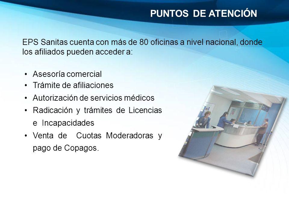 EPS Sanitas cuenta con más de 80 oficinas a nivel nacional, donde los afiliados pueden acceder a: PUNTOS DE ATENCIÓN Asesoría comercial Trámite de afi