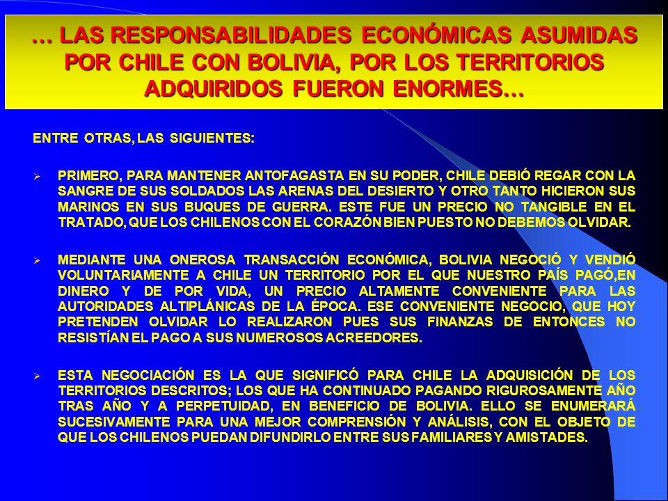 … LAS RESPONSABILIDADES ECONÓMICAS ASUMIDAS POR CHILE CON BOLIVIA, POR LOS TERRITORIOS ADQUIRIDOS FUERON ENORMES… ENTRE OTRAS, LAS SIGUIENTES: PRIMERO