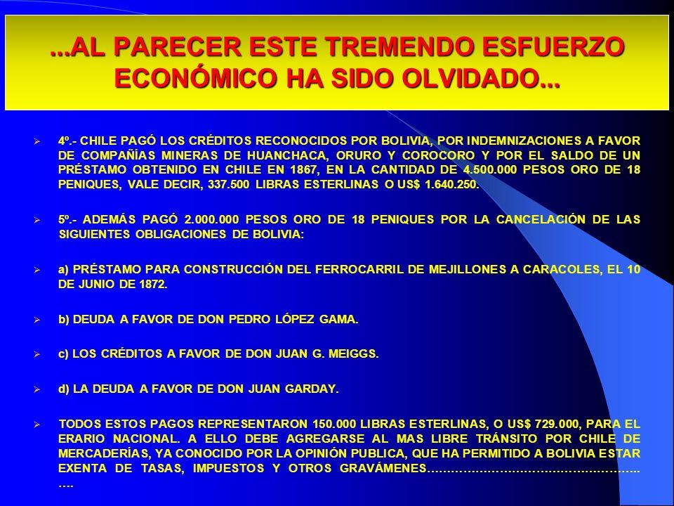 ...AL PARECER ESTE TREMENDO ESFUERZO ECONÓMICO HA SIDO OLVIDADO... 4º.- CHILE PAGÓ LOS CRÉDITOS RECONOCIDOS POR BOLIVIA, POR INDEMNIZACIONES A FAVOR D