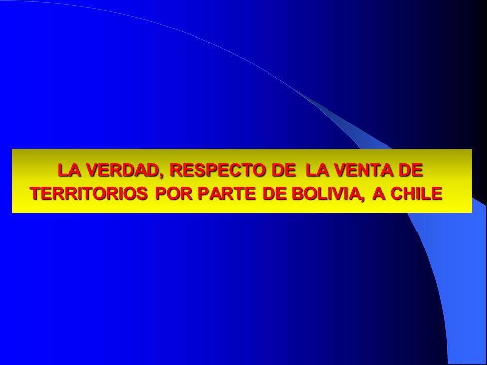 LA VERDAD, RESPECTO DE LA VENTA DE TERRITORIOS POR PARTE DE BOLIVIA, A CHILE LA VERDAD, RESPECTO DE LA VENTA DE TERRITORIOS POR PARTE DE BOLIVIA, A CH