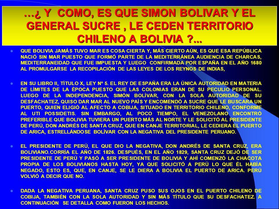 …¿ Y COMO, ES QUE SIMON BOLIVAR Y EL GENERAL SUCRE, LE CEDEN TERRITORIO CHILENO A BOLIVIA ?... QUE BOLIVIA JAMÁS TUVO MAR ES COSA CIERTA Y, MÁS CIERTO