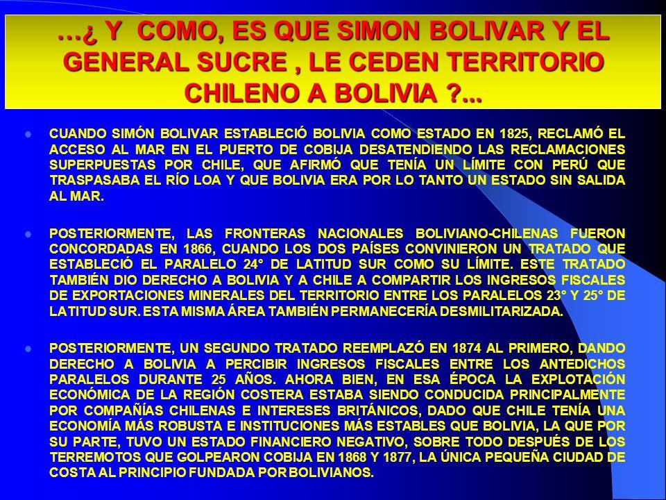 …¿ Y COMO, ES QUE SIMON BOLIVAR Y EL GENERAL SUCRE, LE CEDEN TERRITORIO CHILENO A BOLIVIA ?... CUANDO SIMÓN BOLIVAR ESTABLECIÓ BOLIVIA COMO ESTADO EN