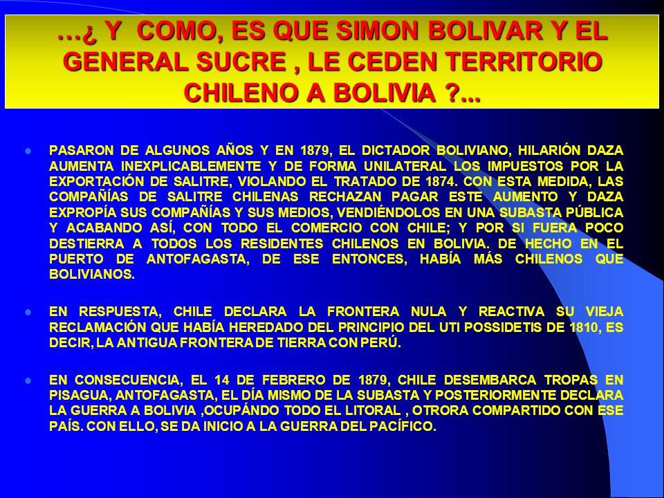 …¿ Y COMO, ES QUE SIMON BOLIVAR Y EL GENERAL SUCRE, LE CEDEN TERRITORIO CHILENO A BOLIVIA ?... PASARON DE ALGUNOS AÑOS Y EN 1879, EL DICTADOR BOLIVIAN