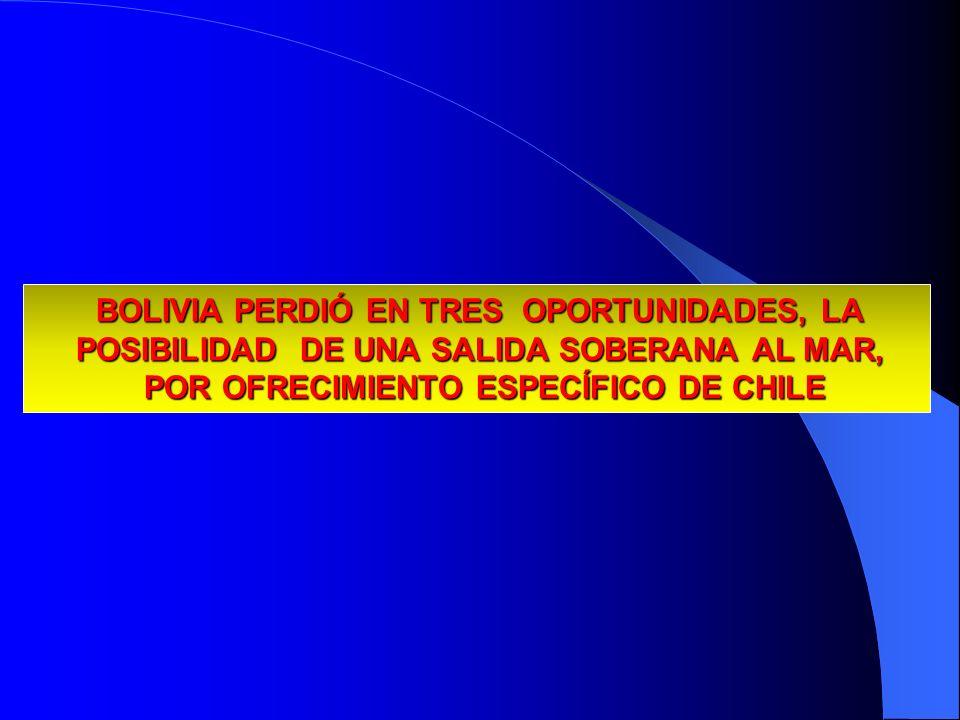BOLIVIA PERDIÓ EN TRES OPORTUNIDADES, LA POSIBILIDAD DE UNA SALIDA SOBERANA AL MAR, POR OFRECIMIENTO ESPECÍFICO DE CHILE