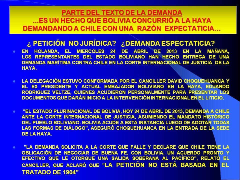 PARTE DEL TEXTO DE LA DEMANDA...ES UN HECHO QUE BOLIVIA CONCURRIÓ A LA HAYA DEMANDANDO A CHILE CON UNA RAZÓN EXPECTATICIA… ¿ PETICIÓN NO JURÍDICA? ¿DE