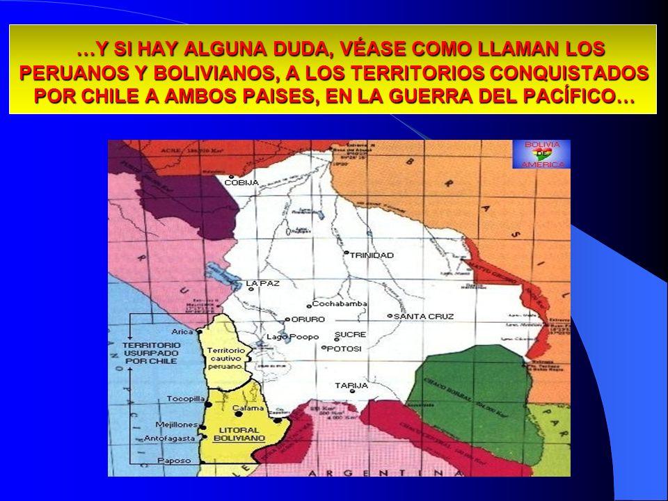 …Y SI HAY ALGUNA DUDA, VÉASE COMO LLAMAN LOS PERUANOS Y BOLIVIANOS, A LOS TERRITORIOS CONQUISTADOS POR CHILE A AMBOS PAISES, EN LA GUERRA DEL PACÍFICO