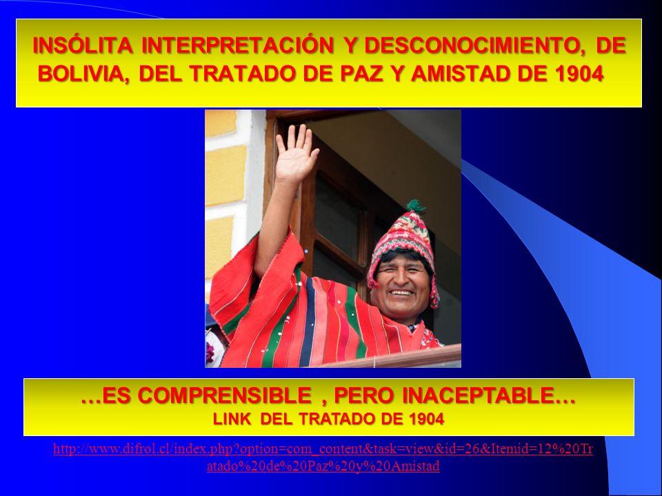 INSÓLITA INTERPRETACIÓN Y DESCONOCIMIENTO, DE BOLIVIA, DEL TRATADO DE PAZ Y AMISTAD DE 1904 INSÓLITA INTERPRETACIÓN Y DESCONOCIMIENTO, DE BOLIVIA, DEL