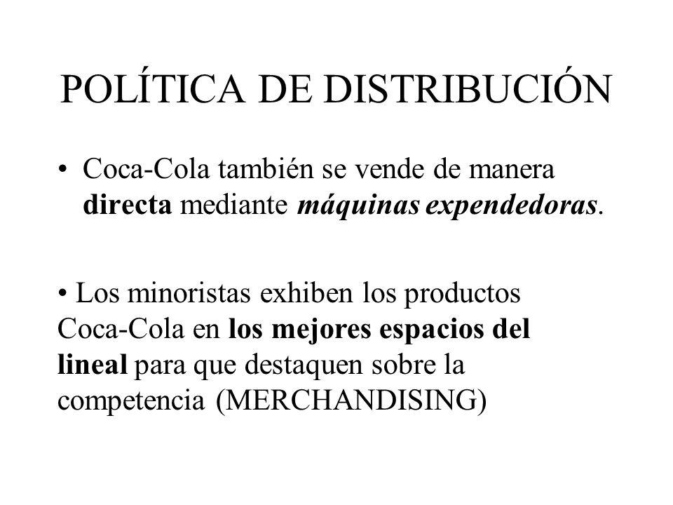 POLÍTICA DE DISTRIBUCIÓN Coca-Cola también se vende de manera directa mediante máquinas expendedoras. Los minoristas exhiben los productos Coca-Cola e