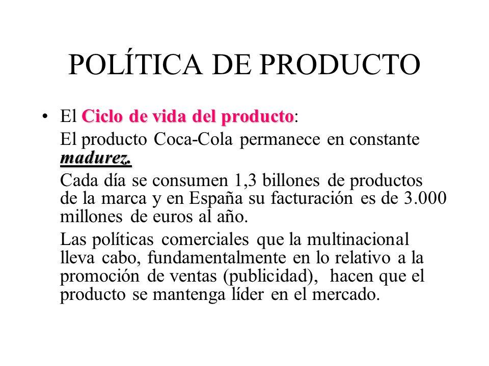 POLÍTICA DE PRODUCTO Ciclo de vida del productoEl Ciclo de vida del producto: madurez. El producto Coca-Cola permanece en constante madurez. Cada día