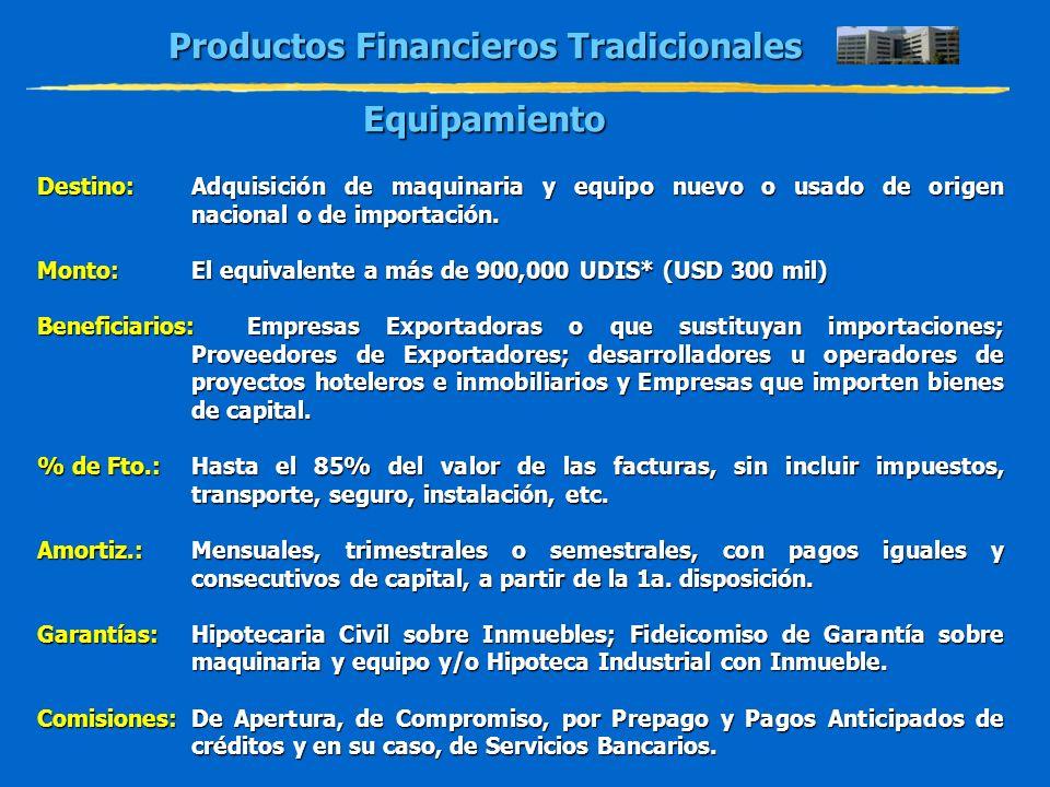 Productos Financieros Tradicionales Equipamiento Destino:Adquisición de maquinaria y equipo nuevo o usado de origen nacional o de importación. Monto:E