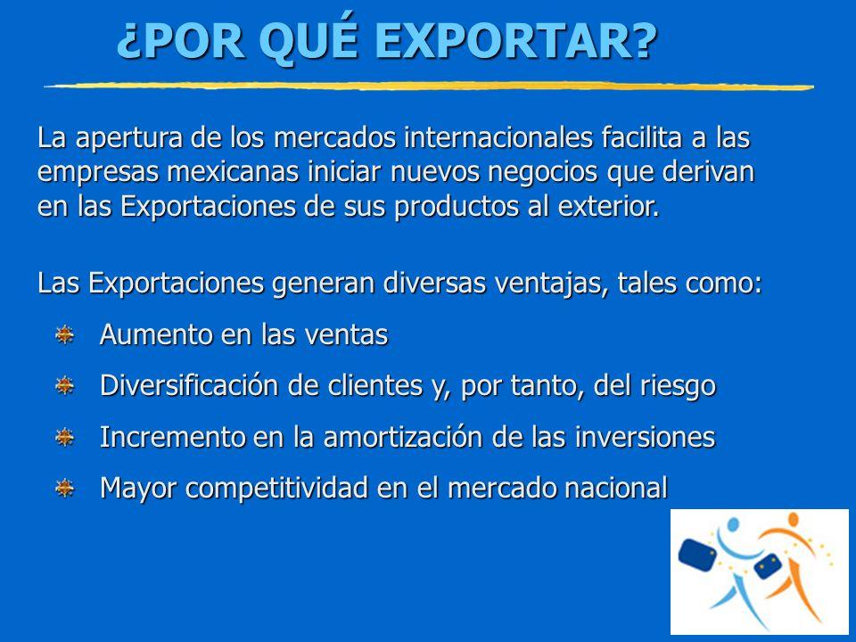 ¿POR QUÉ EXPORTAR? La apertura de los mercados internacionales facilita a las empresas mexicanas iniciar nuevos negocios que derivan en las Exportacio