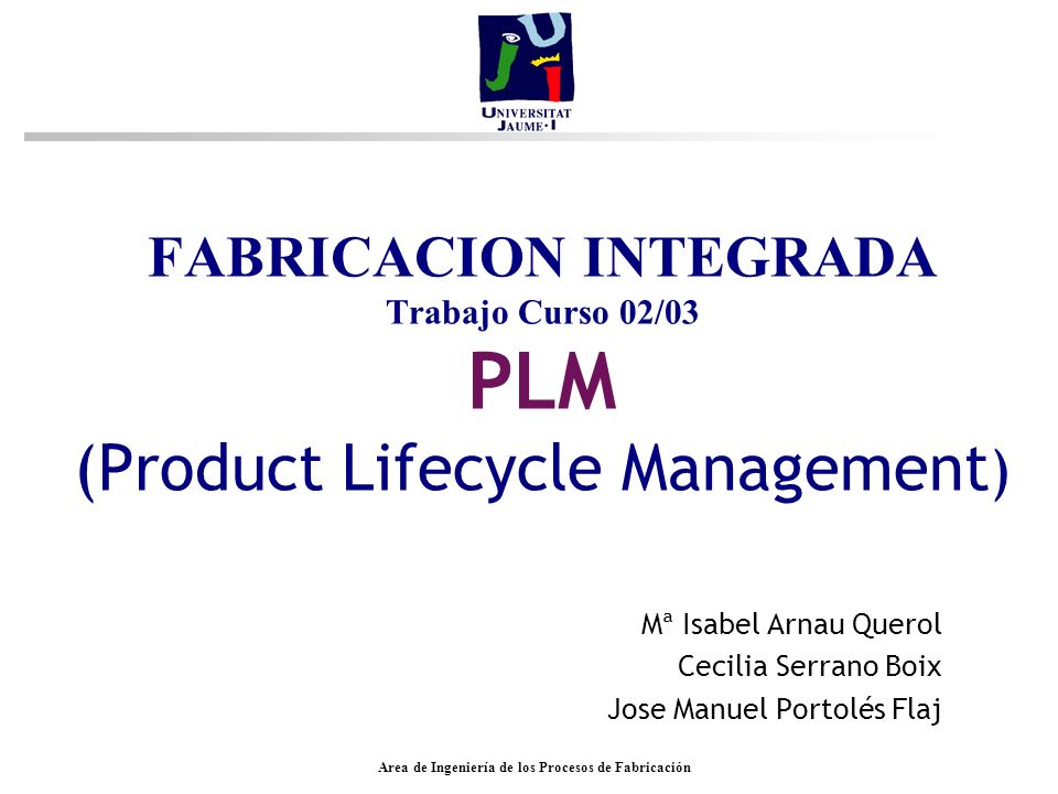 Area de Ingeniería de los Procesos de Fabricación FABRICACION INTEGRADA Trabajo Curso 02/03 PLM (Product Lifecycle Management ) Mª Isabel Arnau Querol