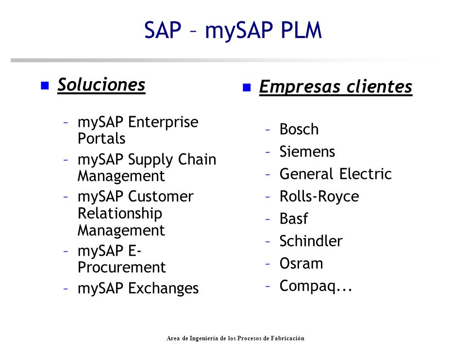 Area de Ingeniería de los Procesos de Fabricación SAP – mySAP PLM n Soluciones –mySAP Enterprise Portals –mySAP Supply Chain Management –mySAP Customer Relationship Management –mySAP E- Procurement –mySAP Exchanges n Empresas clientes –Bosch –Siemens –General Electric –Rolls-Royce –Basf –Schindler –Osram –Compaq...