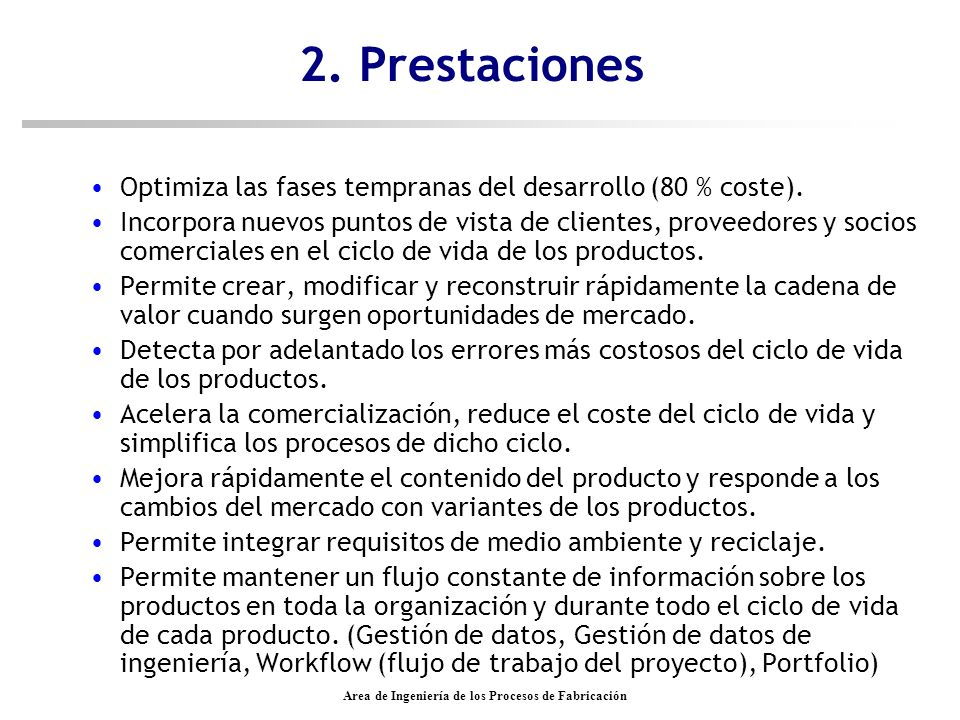 Area de Ingeniería de los Procesos de Fabricación Dassault Systèmes - IBM n Productos –DELMIA planificación de procesos –CATIA CAD/CAM/CAE –Solid Works –SPATIAL subsistemas de software para herramientas de CAD/CAM/CAE –SMARTEAM (PDM) –ENOVIA »ENOVIA PM (PDM) PDM - PLM »ENOVIA VPM (PLM)