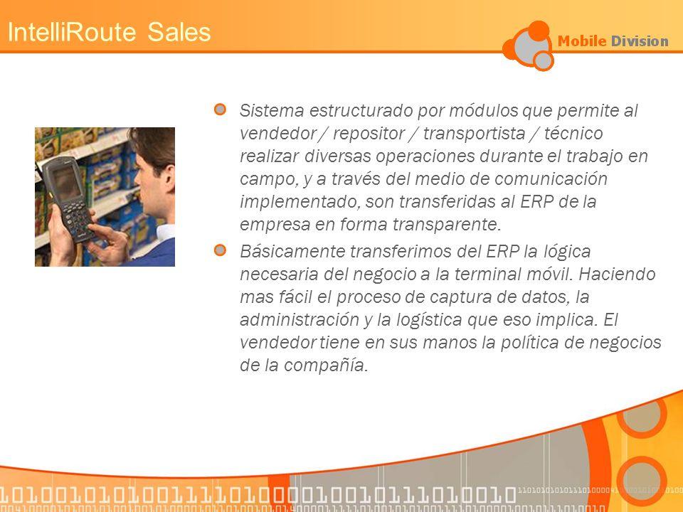 IntelliRoute Sales PREVENTA VENTA CONVENCIONAL Y ENTREGA COBRANZAS CONTROL DE CRÉDITOS ADMIN./CONTROL STOCK DEL TRANSPORTE MANEJO DE ENVASES FACTURACIÓN PROMOCIONES BONIFICACIONES ORDENES HISTÓRICAS PEDIDO SUGERIDO COOLERS Y MATERIAL POP MENSAJERÍA BIDIRECCIONAL INVENTARIOS LIQUIDACION DE RUTA DESCUENTOS POR PRODUCTO POR CLIENTE SKUs POR CLIENTE ORDEN DE COMPRA CONTROL DE RUTEO ENCUESTAS COMMUNICACIONES VIA MODEM VIA CELULAR INTERNET CRADLE 802.11B BLUETOOTH
