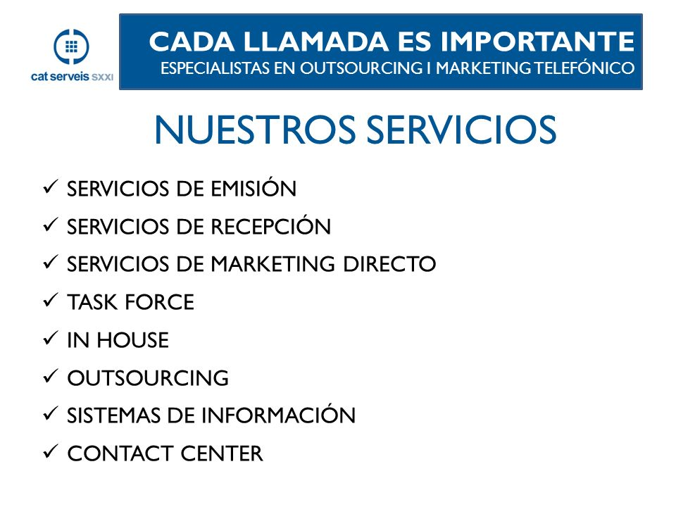 SERVICIOS DE EMISIÓN SERVICIOS DE RECEPCIÓN SERVICIOS DE MARKETING DIRECTO TASK FORCE IN HOUSE OUTSOURCING SISTEMAS DE INFORMACIÓN CONTACT CENTER CADA LLAMADA ES IMPORTANTE ESPECIALISTAS EN OUTSOURCING I MARKETING TELEFÓNICO NUESTROS SERVICIOS
