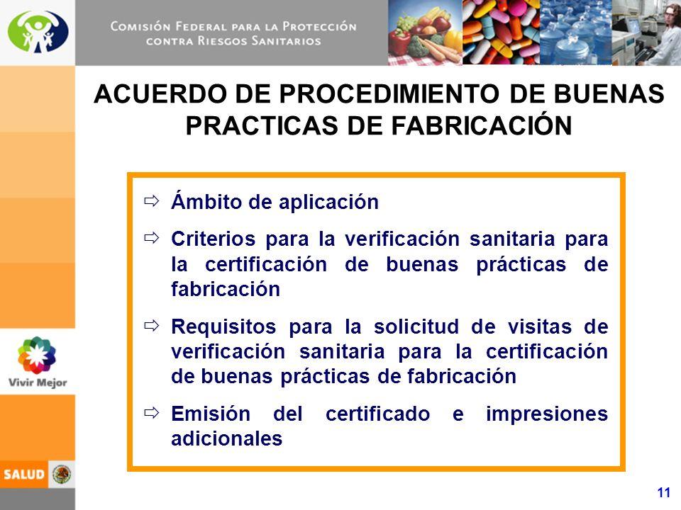 11 ACUERDO DE PROCEDIMIENTO DE BUENAS PRACTICAS DE FABRICACIÓN Ámbito de aplicación Criterios para la verificación sanitaria para la certificación de buenas prácticas de fabricación Requisitos para la solicitud de visitas de verificación sanitaria para la certificación de buenas prácticas de fabricación Emisión del certificado e impresiones adicionales
