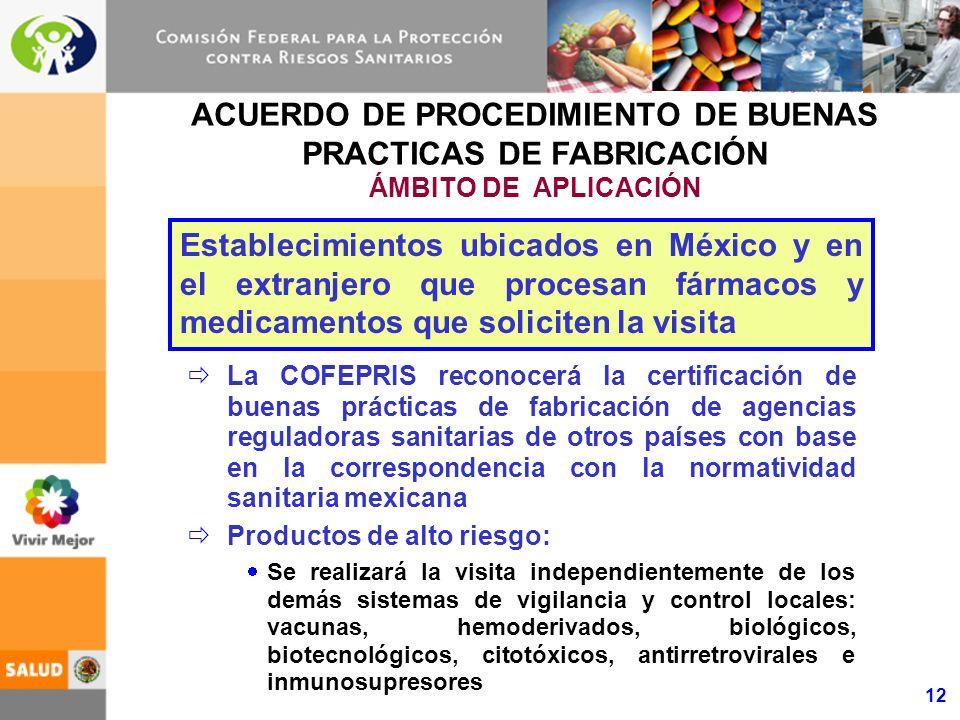 12 ACUERDO DE PROCEDIMIENTO DE BUENAS PRACTICAS DE FABRICACIÓN ÁMBITO DE APLICACIÓN La COFEPRIS reconocerá la certificación de buenas prácticas de fabricación de agencias reguladoras sanitarias de otros países con base en la correspondencia con la normatividad sanitaria mexicana Productos de alto riesgo: Se realizará la visita independientemente de los demás sistemas de vigilancia y control locales: vacunas, hemoderivados, biológicos, biotecnológicos, citotóxicos, antirretrovirales e inmunosupresores Establecimientos ubicados en México y en el extranjero que procesan fármacos y medicamentos que soliciten la visita
