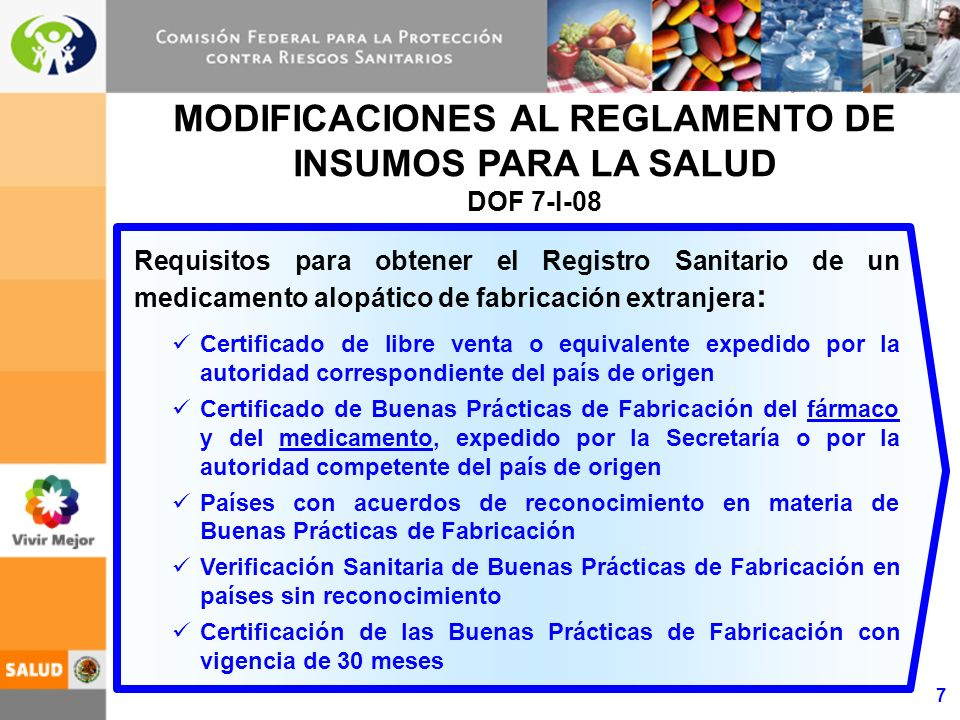 8 MODIFICACIONES AL REGLAMENTO DE INSUMOS PARA LA SALUD PARA LA ELIMINACIÓN DEL REQUISITO DE LICENCIA SANITARIA DE FABRICA EN EL PAÍS DOF 5-VIII-08 Modificación de los artículos 168 y 170 para la eliminación progresiva del requisito de contar con licencia sanitaria de fábrica en el país Inicia la observancia de esta modificación con los medicamentos antirretrovirales