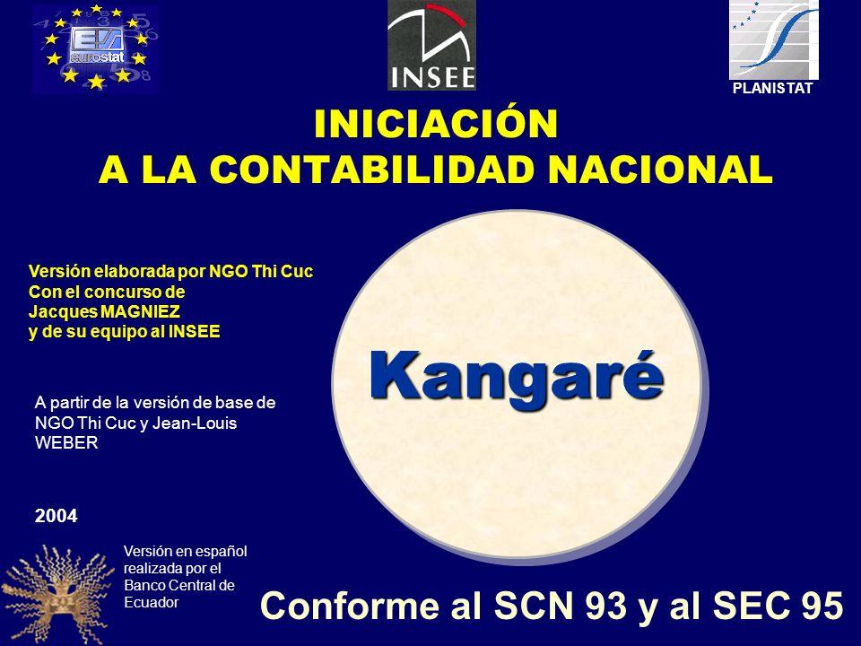 Kangaré Conforme al SCN 93 y al SEC 95 2004 Versión elaborada por NGO Thi Cuc Con el concurso de Jacques MAGNIEZ y de su equipo al INSEE PLANISTAT A partir de la versión de base de NGO Thi Cuc y Jean-Louis WEBER Versión en español realizada por el Banco Central de Ecuador INICIACIÓN A LA CONTABILIDAD NACIONAL