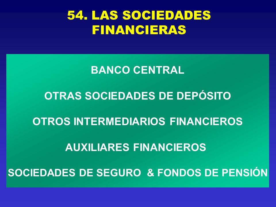 54. LAS SOCIEDADES FINANCIERAS BANCO CENTRAL OTRAS SOCIEDADES DE DEP Ó SITO OTROS INTERMEDIARIOS FINANCIEROS AUXILIARES FINANCIEROS SOCIEDADES DE SEGU