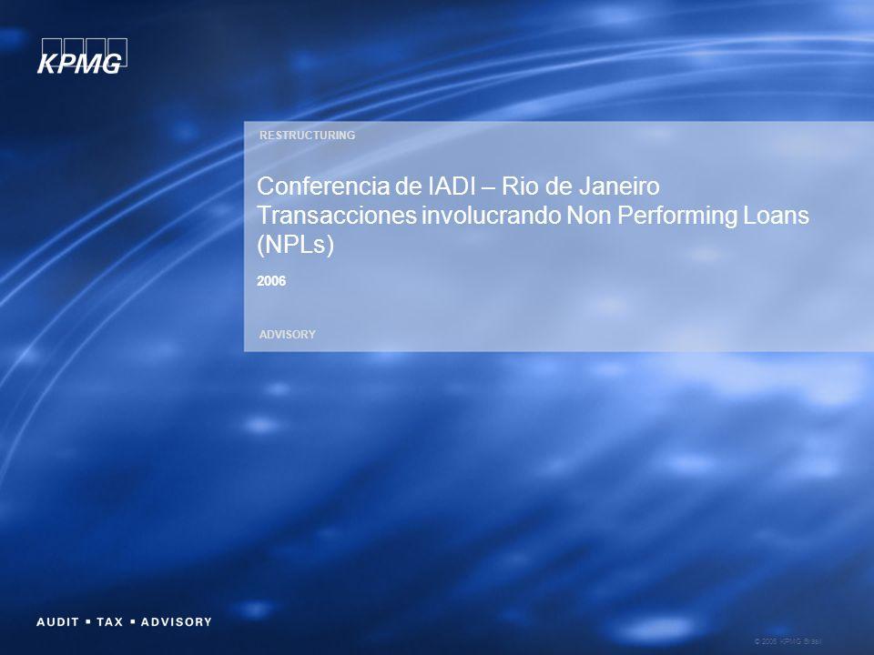 © 2006 KPMG Brasil RESTRUCTURING ADVISORY Conferencia de IADI – Rio de Janeiro Transacciones involucrando Non Performing Loans (NPLs) 2006