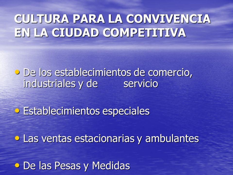 CULTURA PARA LA CONVIVENCIA EN LA CIUDAD COMPETITIVA De los establecimientos de comercio, industriales y de servicio De los establecimientos de comerc