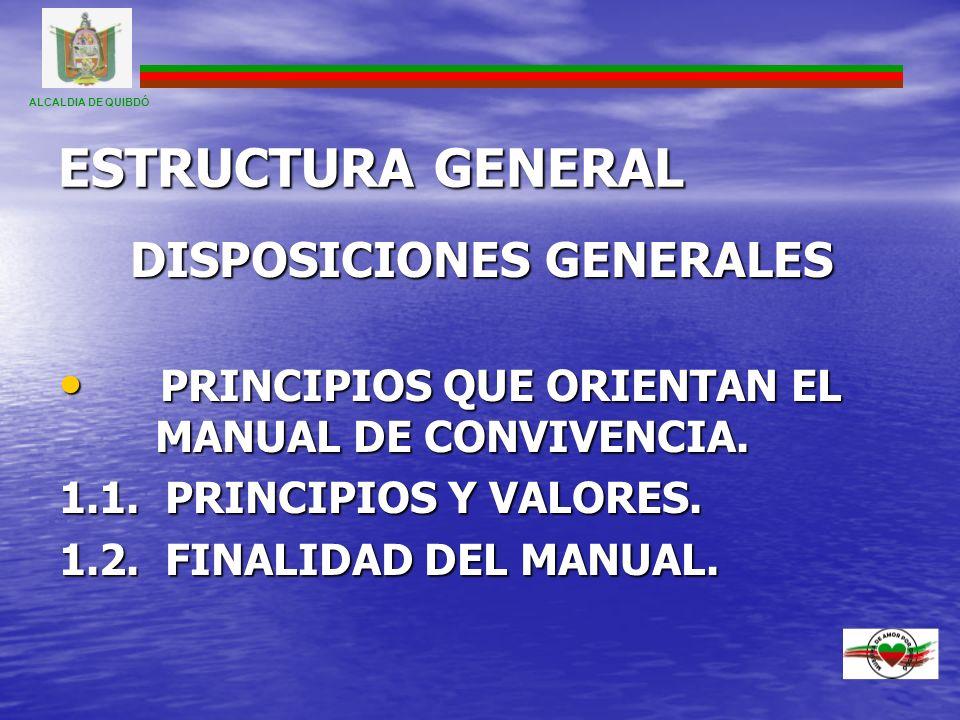 ESTRUCTURA GENERAL DISPOSICIONES GENERALES PRINCIPIOS QUE ORIENTAN EL MANUAL DE CONVIVENCIA. PRINCIPIOS QUE ORIENTAN EL MANUAL DE CONVIVENCIA. 1.1. PR