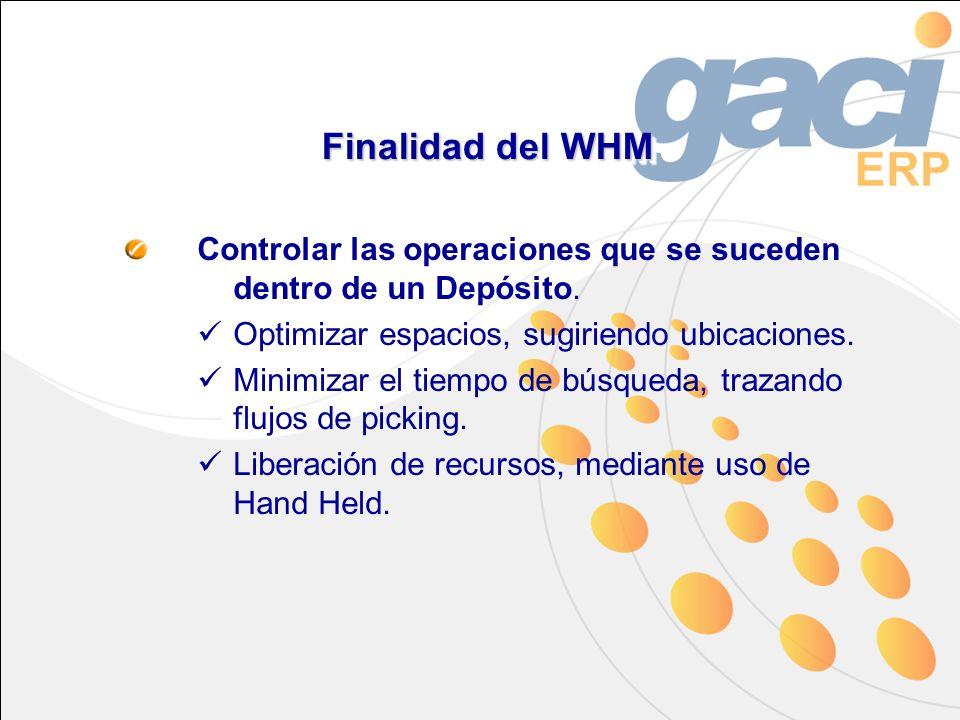 Finalidad del WHM Controlar las operaciones que se suceden dentro de un Depósito. Optimizar espacios, sugiriendo ubicaciones. Minimizar el tiempo de b