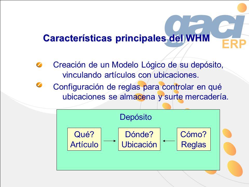 Características principales del WHM Creación de un Modelo Lógico de su depósito, vinculando artículos con ubicaciones. Configuración de reglas para co