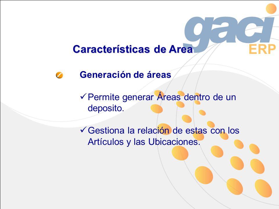 Características de Area Generación de áreas Permite generar Áreas dentro de un deposito. Gestiona la relación de estas con los Artículos y las Ubicaci