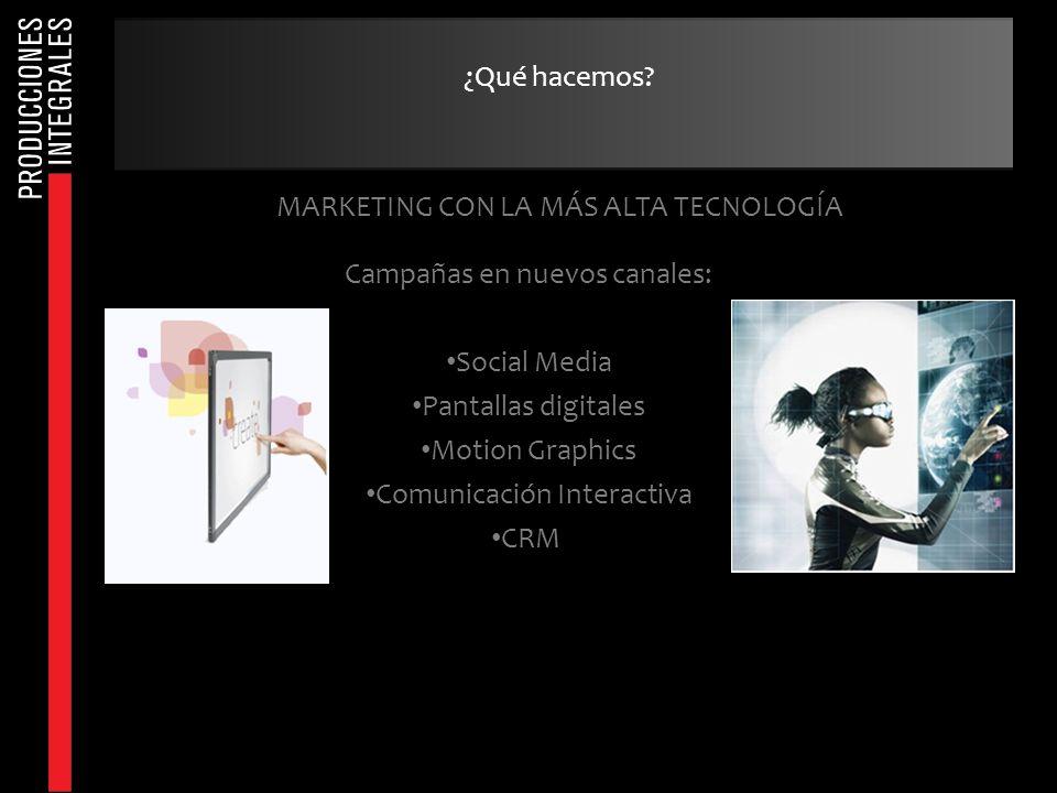 MARKETING CON LA MÁS ALTA TECNOLOGÍA Campañas en nuevos canales: Social Media Pantallas digitales Motion Graphics Comunicación Interactiva CRM ¿Qué ha