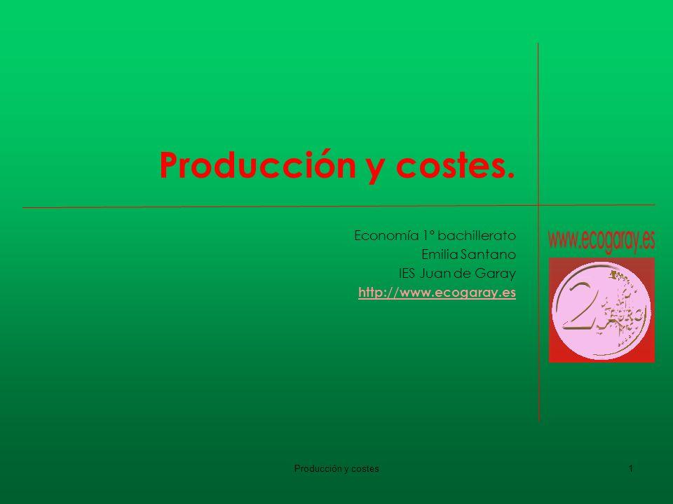 Producción y costes1 Producción y costes. Economía 1º bachillerato Emilia Santano IES Juan de Garay http://www.ecogaray.es