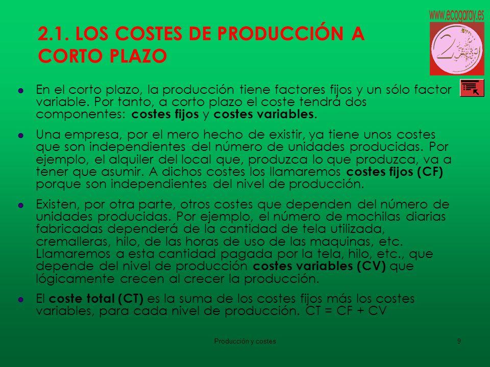 Producción y costes9 2.1. LOS COSTES DE PRODUCCIÓN A CORTO PLAZO En el corto plazo, la producción tiene factores fijos y un sólo factor variable. Por