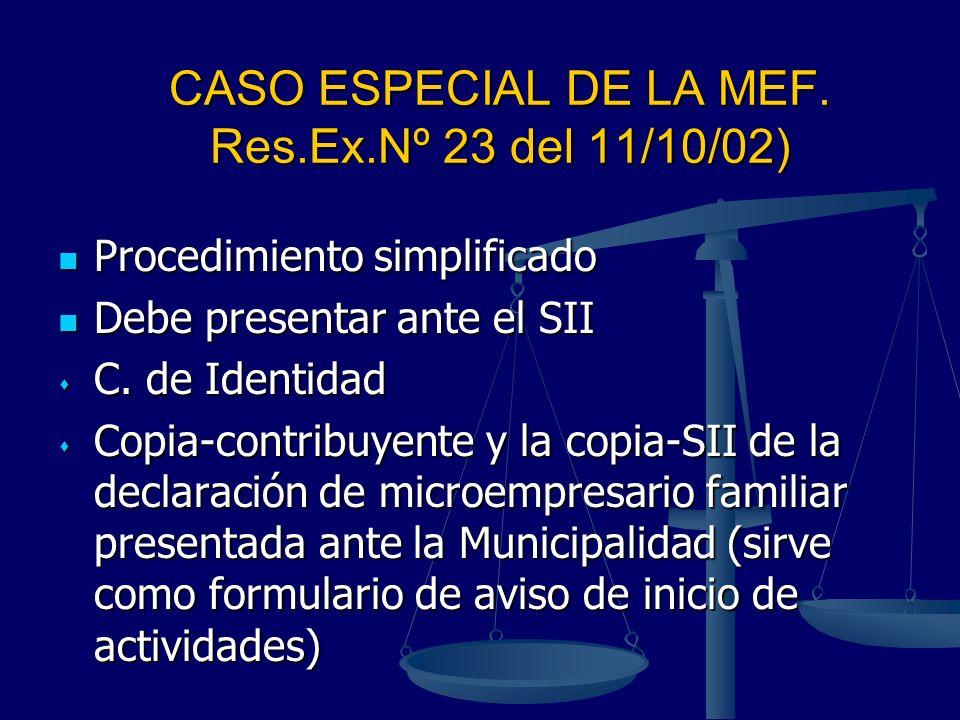 CASO ESPECIAL DE LA MEF. Res.Ex.Nº 23 del 11/10/02) Procedimiento simplificado Procedimiento simplificado Debe presentar ante el SII Debe presentar an